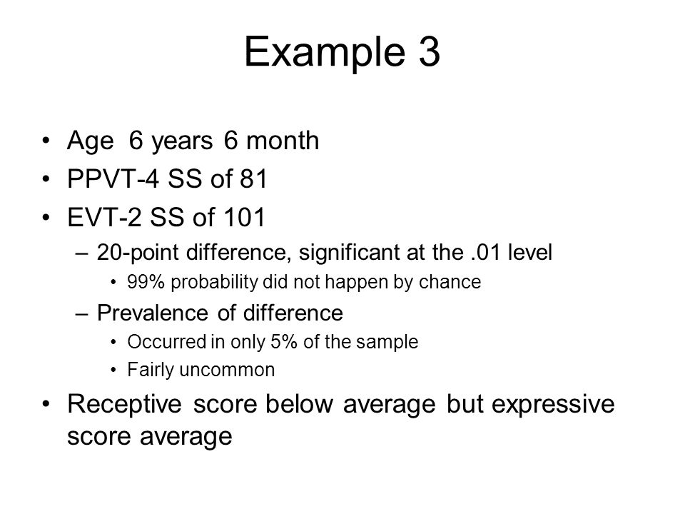 Example 3 Age 6 years 6 month PPVT-4 SS of 81 EVT-2 SS of 101