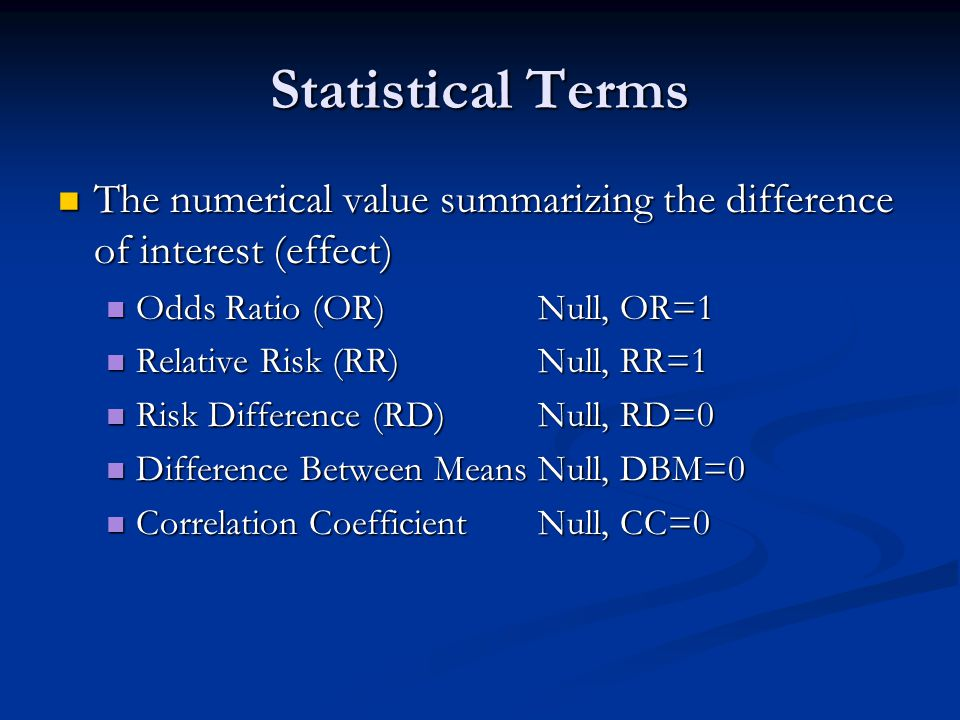 Statistical Terms The numerical value summarizing the difference of interest (effect) Odds Ratio (OR) Null, OR=1.