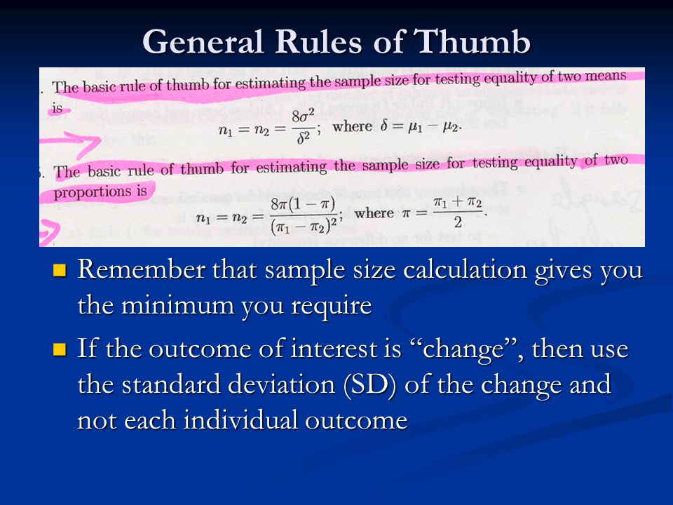 General Rules of Thumb Remember that sample size calculation gives you the minimum you require.