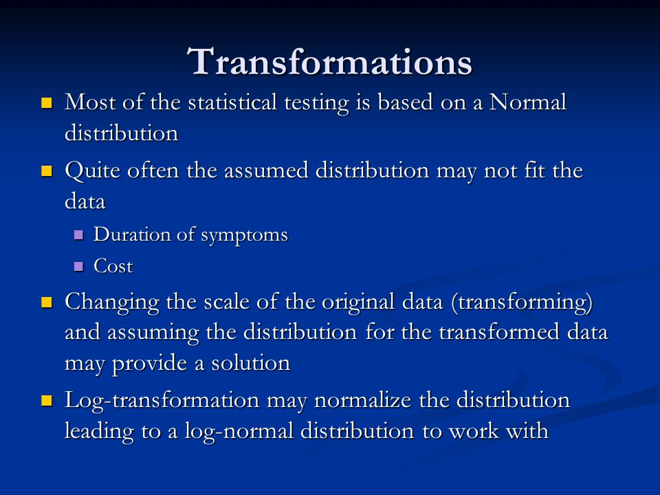 Transformations Most of the statistical testing is based on a Normal distribution. Quite often the assumed distribution may not fit the data.