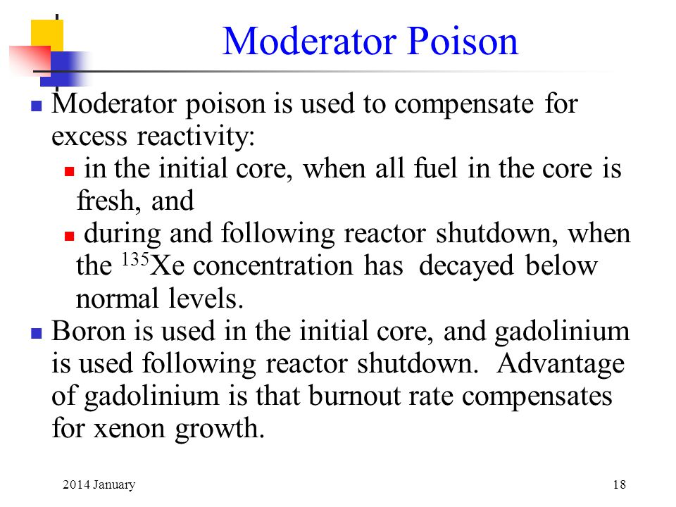 Moderator Poison Moderator poison is used to compensate for excess reactivity: in the initial core, when all fuel in the core is fresh, and.