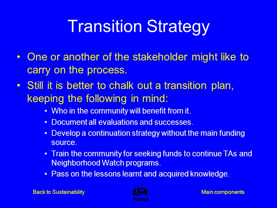 Transition Strategy One or another of the stakeholder might like to carry on the process.