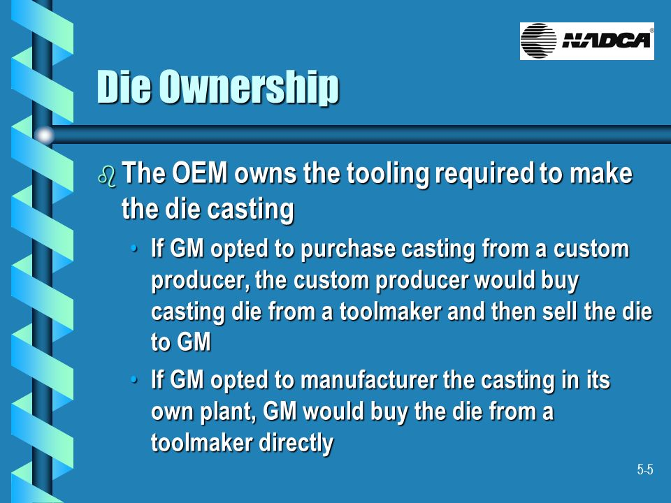 Die Ownership The OEM owns the tooling required to make the die casting.