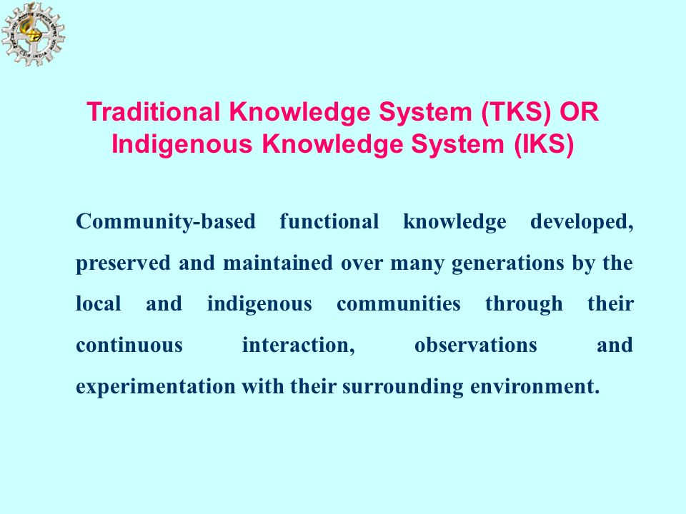 Traditional Knowledge System (TKS) OR Indigenous Knowledge System (IKS)