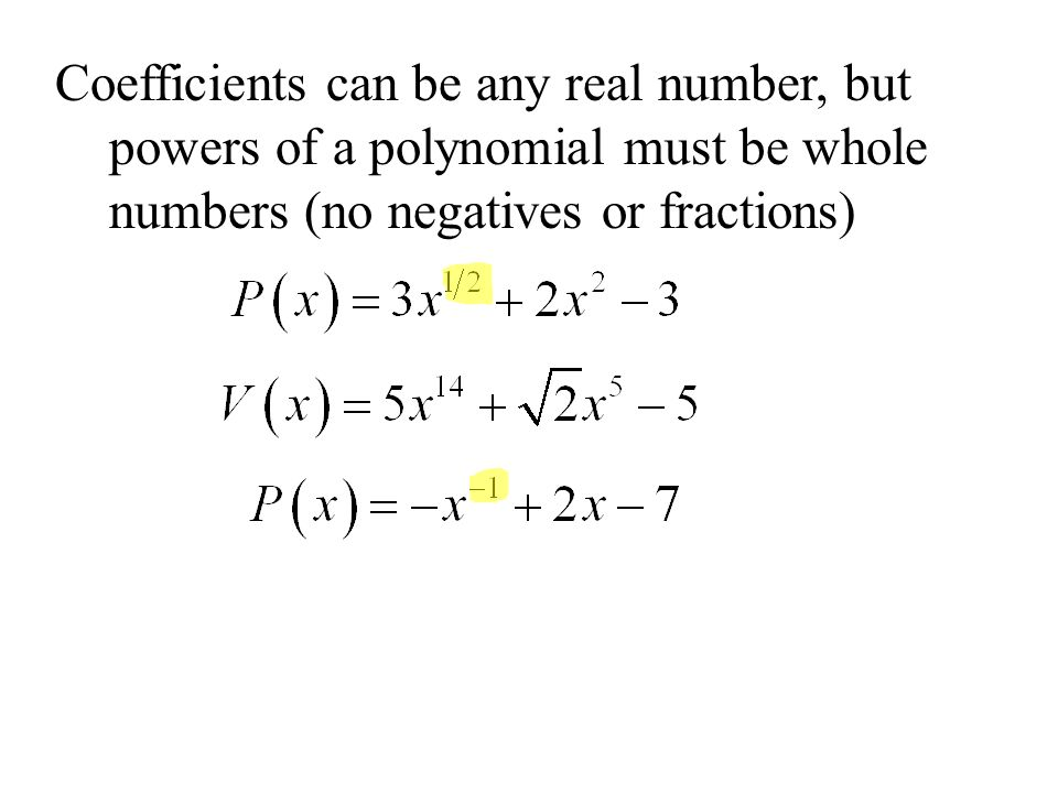 Coefficients can be any real number, but powers of a polynomial must be whole numbers (no negatives or fractions)