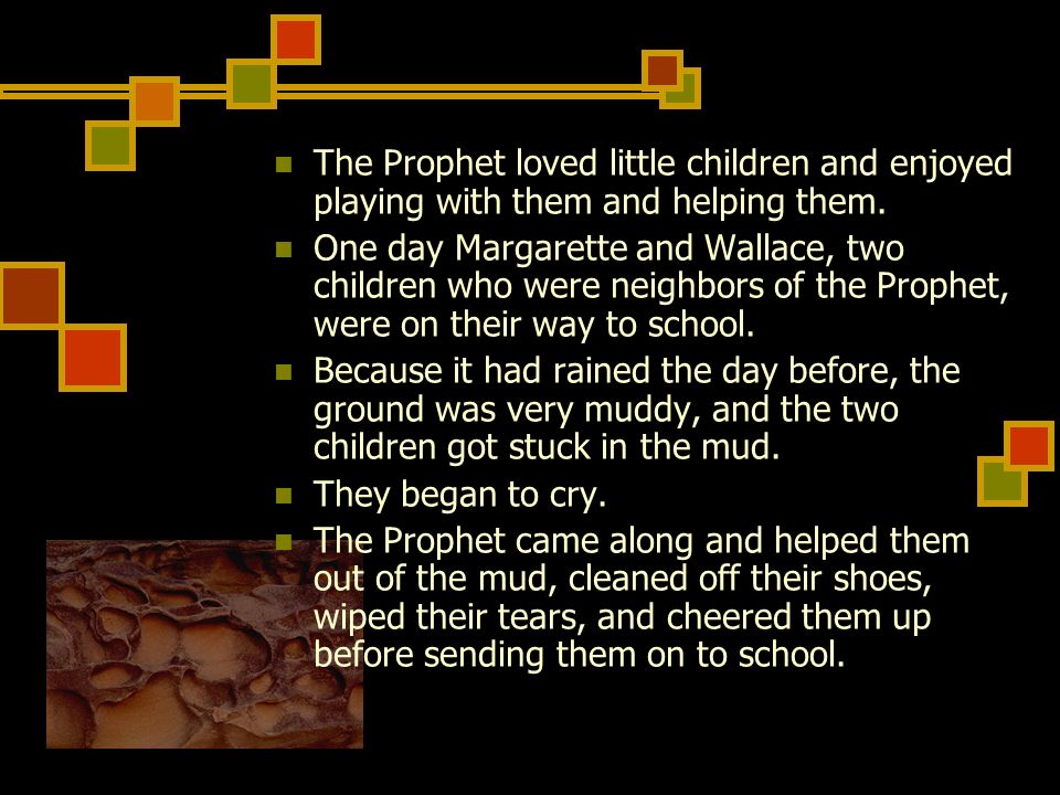 The Prophet loved little children and enjoyed playing with them and helping them.