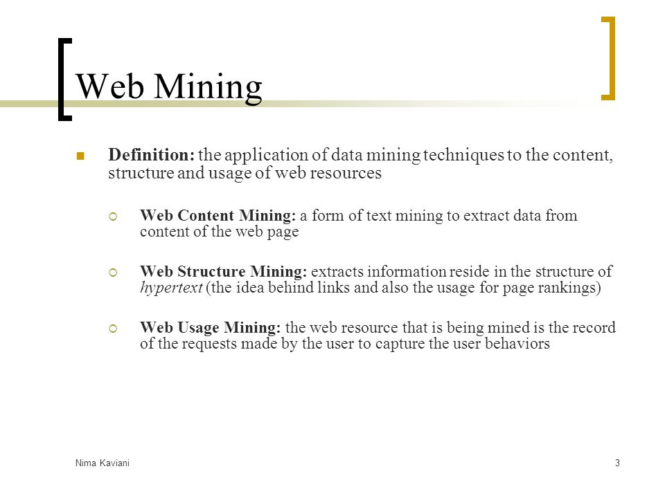 Web Mining Definition: the application of data mining techniques to the content, structure and usage of web resources.