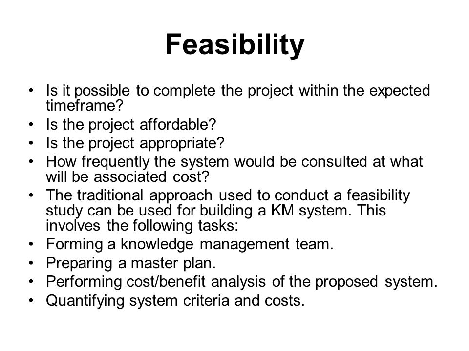 Feasibility Is it possible to complete the project within the expected timeframe Is the project affordable