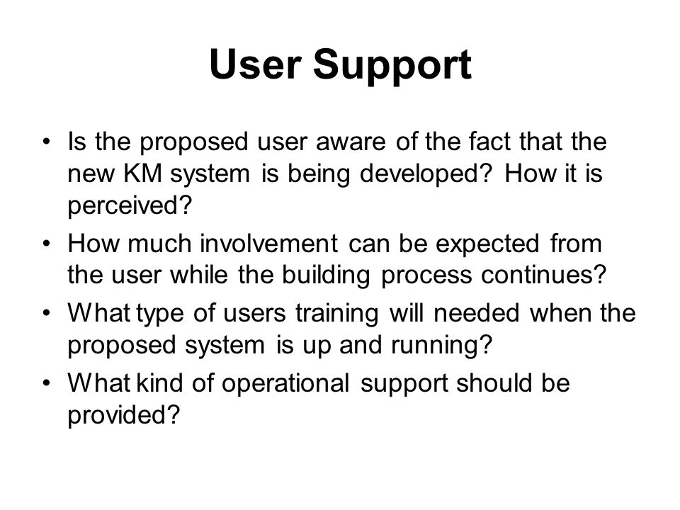 User Support Is the proposed user aware of the fact that the new KM system is being developed How it is perceived