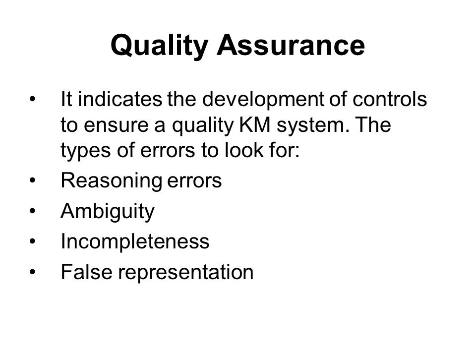 Quality Assurance It indicates the development of controls to ensure a quality KM system. The types of errors to look for: