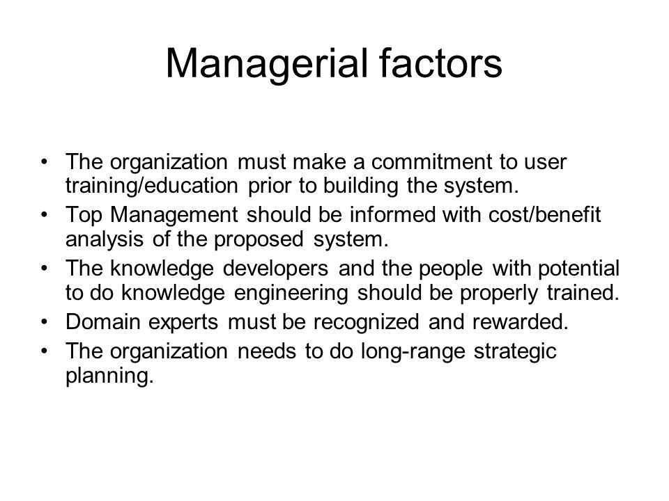 Managerial factors The organization must make a commitment to user training/education prior to building the system.