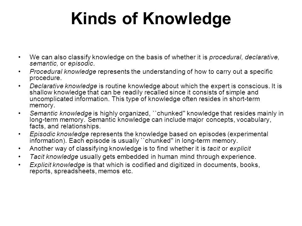 Kinds of Knowledge We can also classify knowledge on the basis of whether it is procedural, declarative, semantic, or episodic.