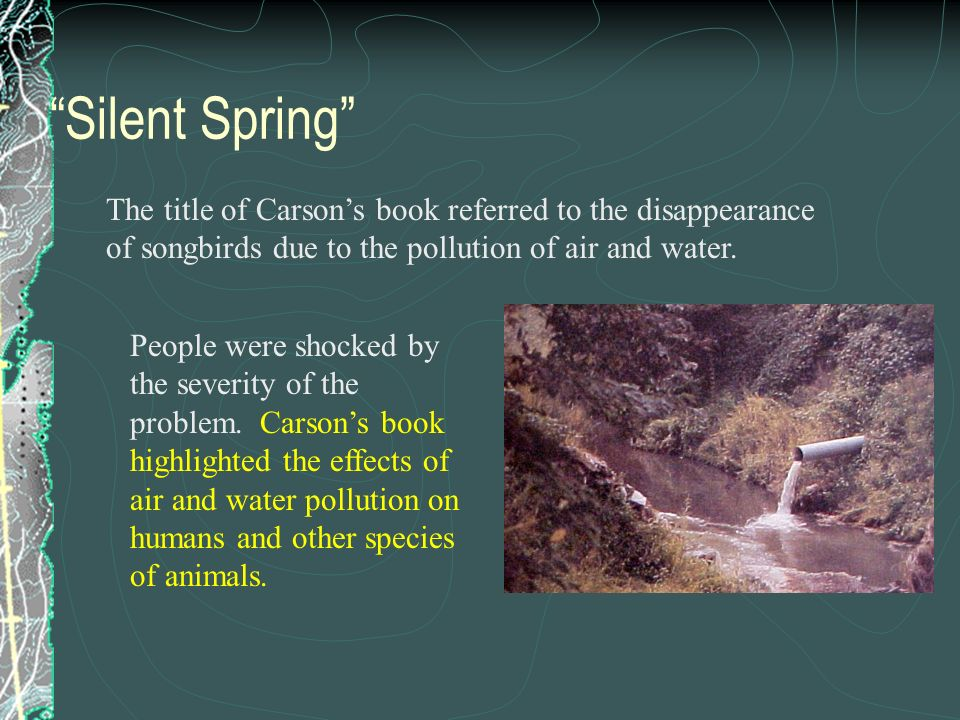 Silent Spring The title of Carson's book referred to the disappearance of songbirds due to the pollution of air and water.