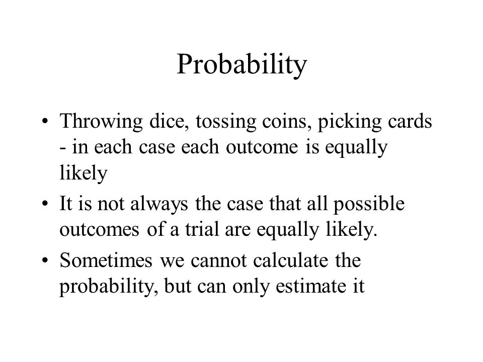 Probability Throwing dice, tossing coins, picking cards - in each case each outcome is equally likely.