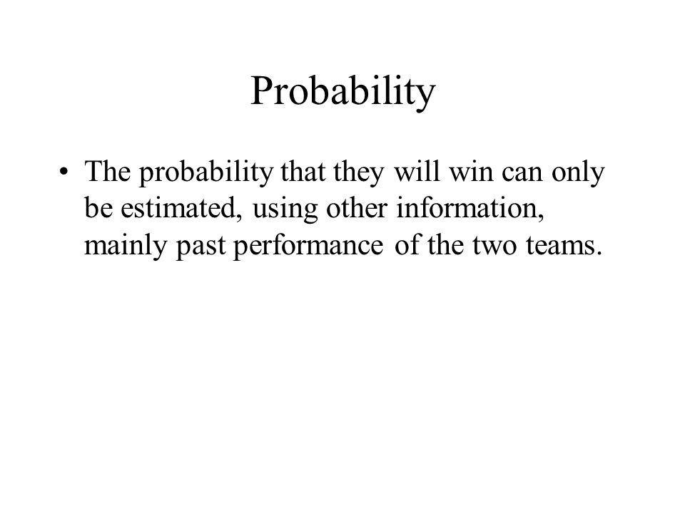 Probability The probability that they will win can only be estimated, using other information, mainly past performance of the two teams.