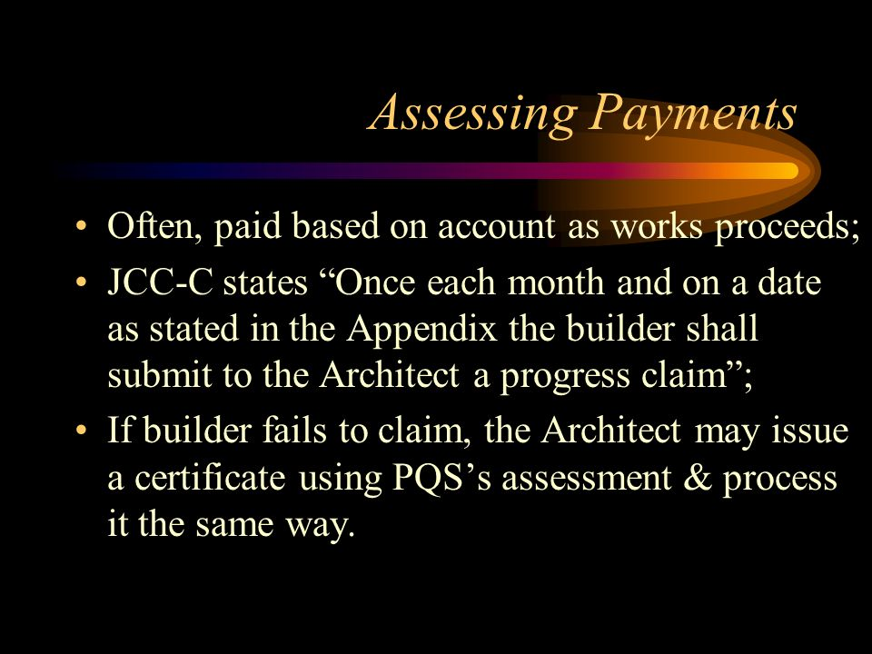 Assessing Payments Often, paid based on account as works proceeds;