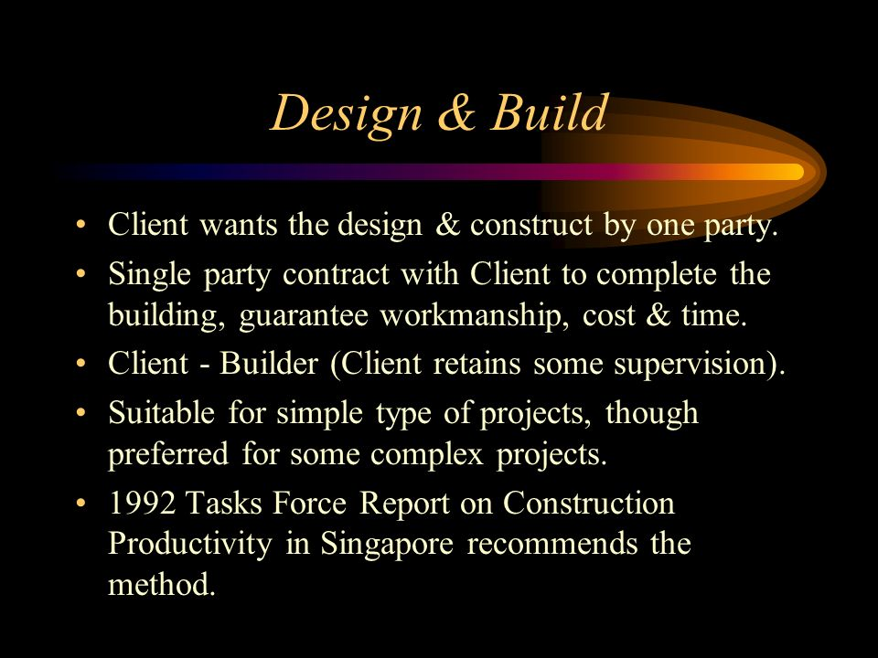 Design & Build Client wants the design & construct by one party.