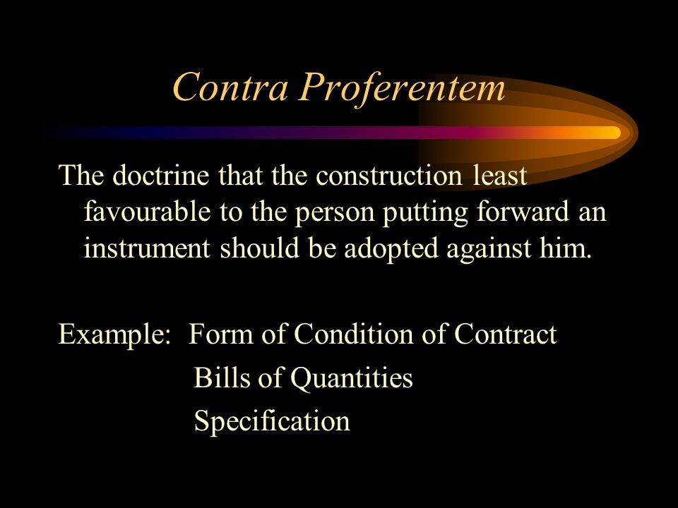 Contra Proferentem The doctrine that the construction least favourable to the person putting forward an instrument should be adopted against him.