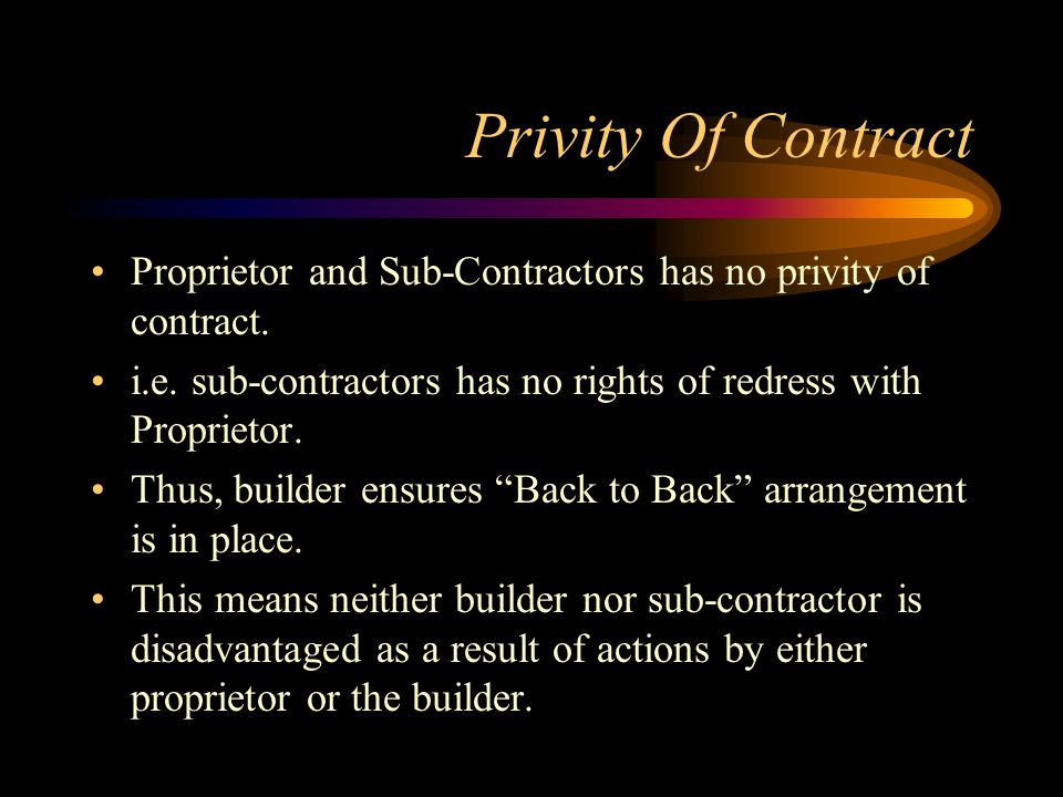 Privity Of Contract Proprietor and Sub-Contractors has no privity of contract. i.e. sub-contractors has no rights of redress with Proprietor.