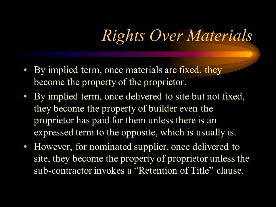 Rights Over Materials By implied term, once materials are fixed, they become the property of the proprietor.