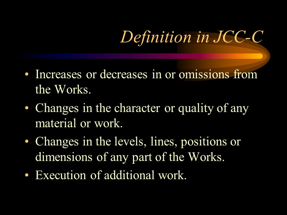Definition in JCC-C Increases or decreases in or omissions from the Works. Changes in the character or quality of any material or work.