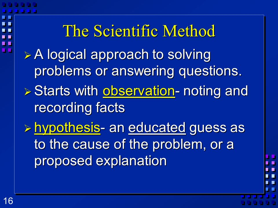 The Scientific Method A logical approach to solving problems or answering questions. Starts with observation- noting and recording facts.
