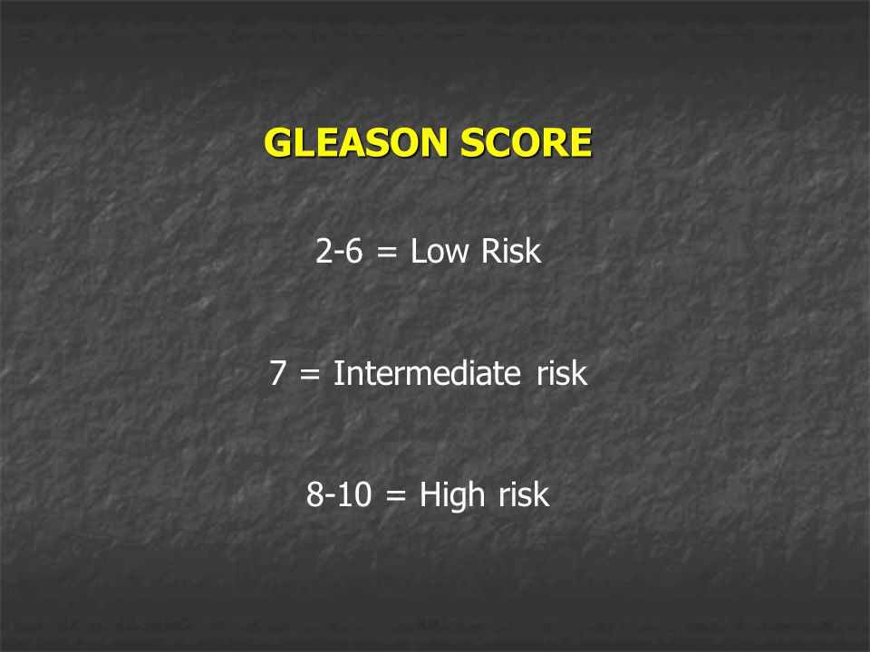 GLEASON SCORE 2-6 = Low Risk 7 = Intermediate risk 8-10 = High risk