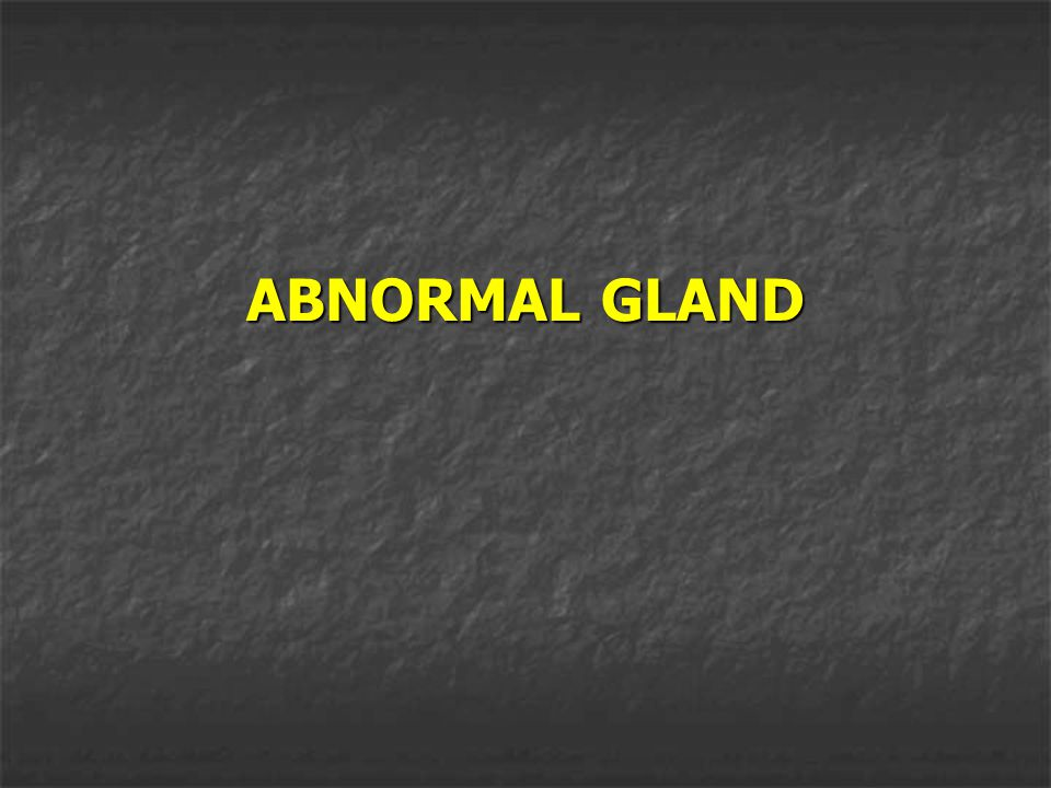 ABNORMAL GLAND