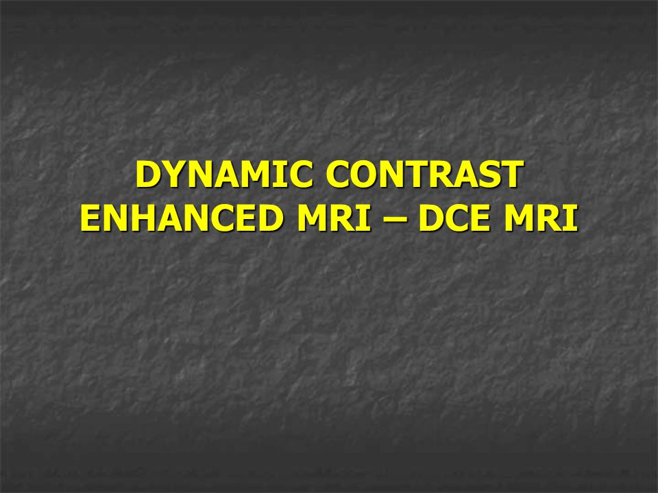 DYNAMIC CONTRAST ENHANCED MRI – DCE MRI