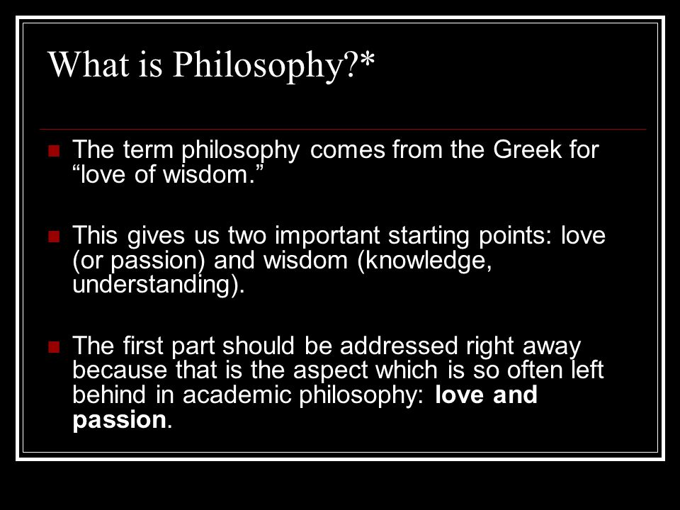 What is Philosophy * The term philosophy comes from the Greek for love of wisdom.