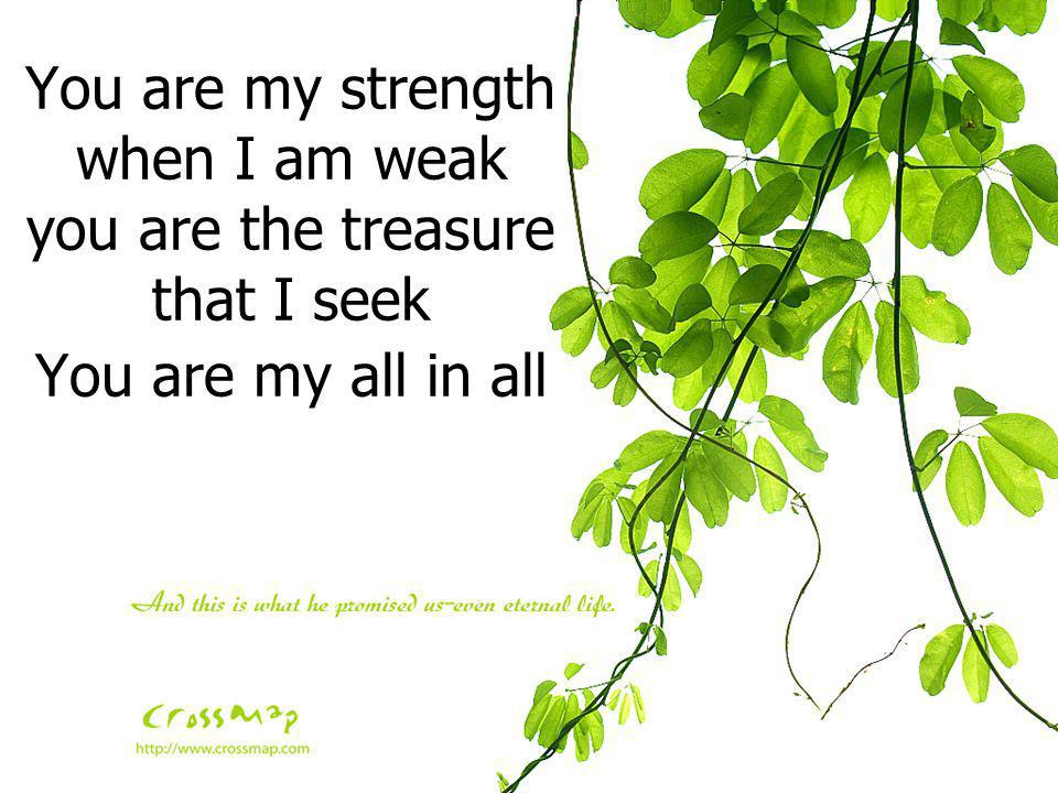 You are my strength when I am weak you are the treasure that I seek You are my all in all