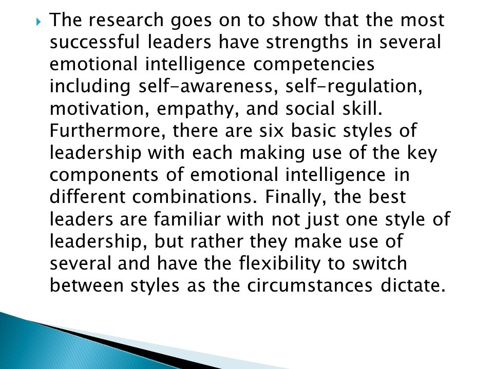 The research goes on to show that the most successful leaders have strengths in several emotional intelligence competencies including self-awareness, self-regulation, motivation, empathy, and social skill.