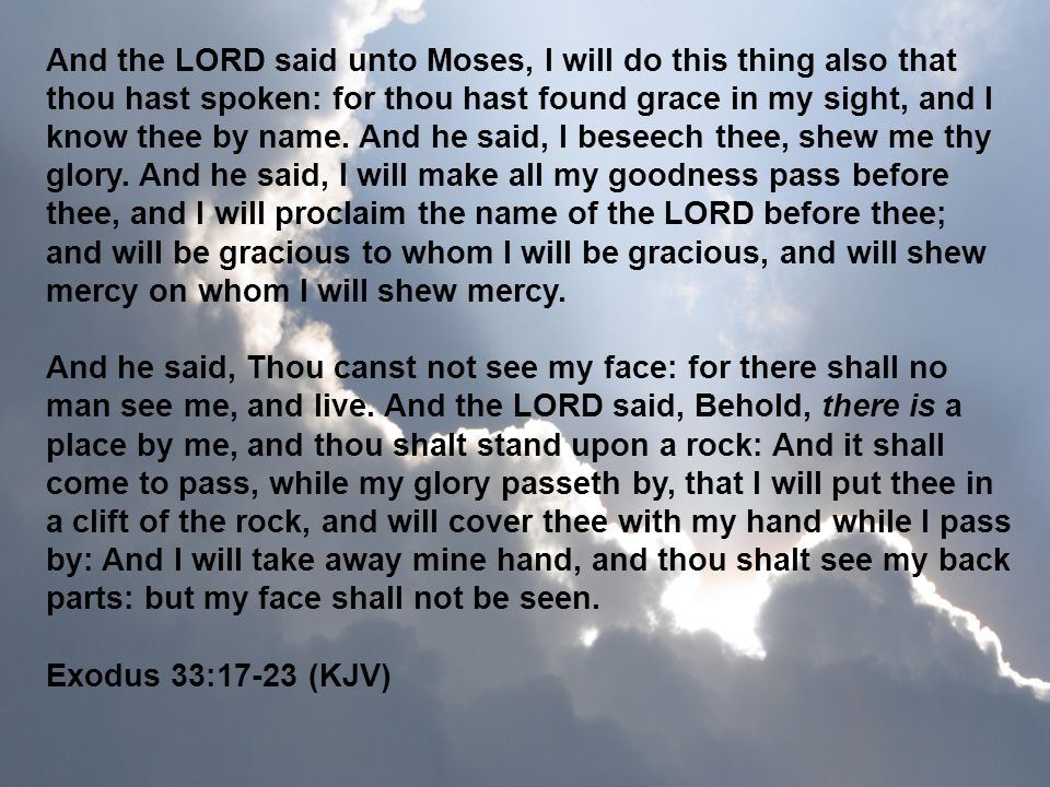 And the LORD said unto Moses, I will do this thing also that thou hast spoken: for thou hast found grace in my sight, and I know thee by name. And he said, I beseech thee, shew me thy glory. And he said, I will make all my goodness pass before thee, and I will proclaim the name of the LORD before thee; and will be gracious to whom I will be gracious, and will shew mercy on whom I will shew mercy.