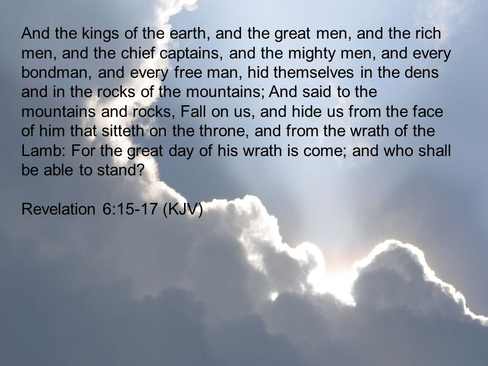 And the kings of the earth, and the great men, and the rich men, and the chief captains, and the mighty men, and every bondman, and every free man, hid themselves in the dens and in the rocks of the mountains; And said to the mountains and rocks, Fall on us, and hide us from the face of him that sitteth on the throne, and from the wrath of the Lamb: For the great day of his wrath is come; and who shall be able to stand