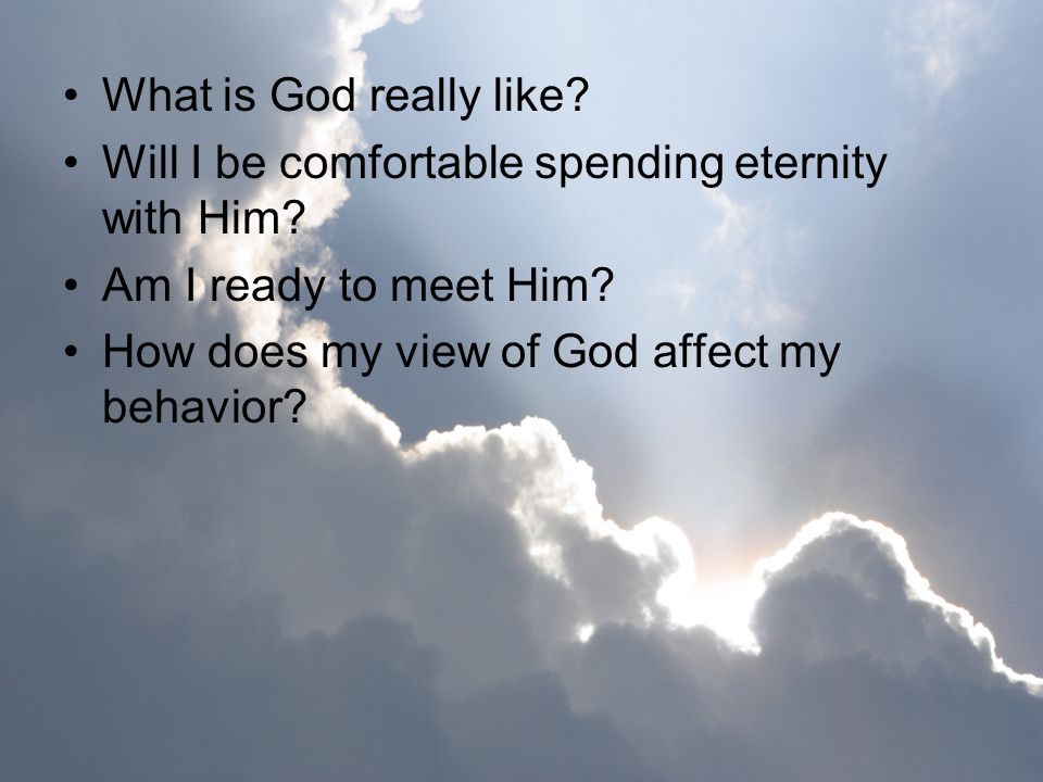 What is God really like Will I be comfortable spending eternity with Him Am I ready to meet Him