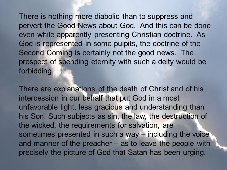 There is nothing more diabolic than to suppress and pervert the Good News about God. And this can be done even while apparently presenting Christian doctrine. As God is represented in some pulpits, the doctrine of the Second Coming is certainly not the good news. The prospect of spending eternity with such a deity would be forbidding.