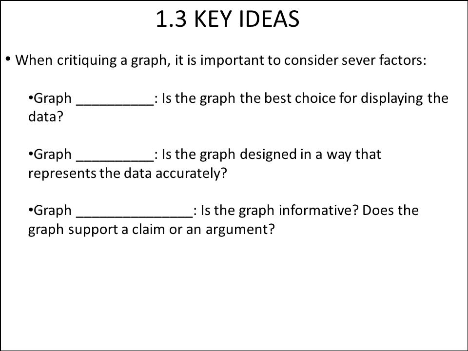 1.3 KEY IDEAS When critiquing a graph, it is important to consider sever factors: