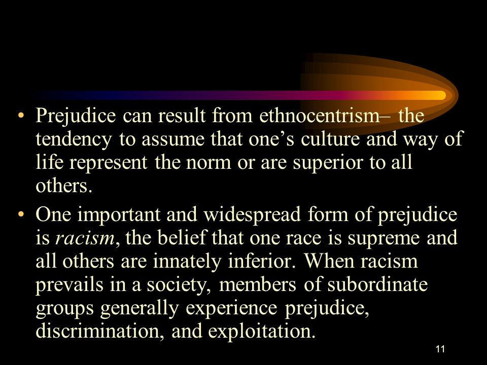 Prejudice can result from ethnocentrism– the tendency to assume that one's culture and way of life represent the norm or are superior to all others.