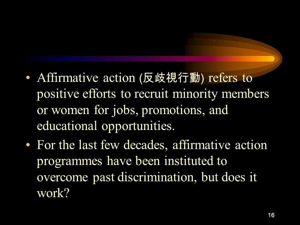 Affirmative action (反歧視行動) refers to positive efforts to recruit minority members or women for jobs, promotions, and educational opportunities.