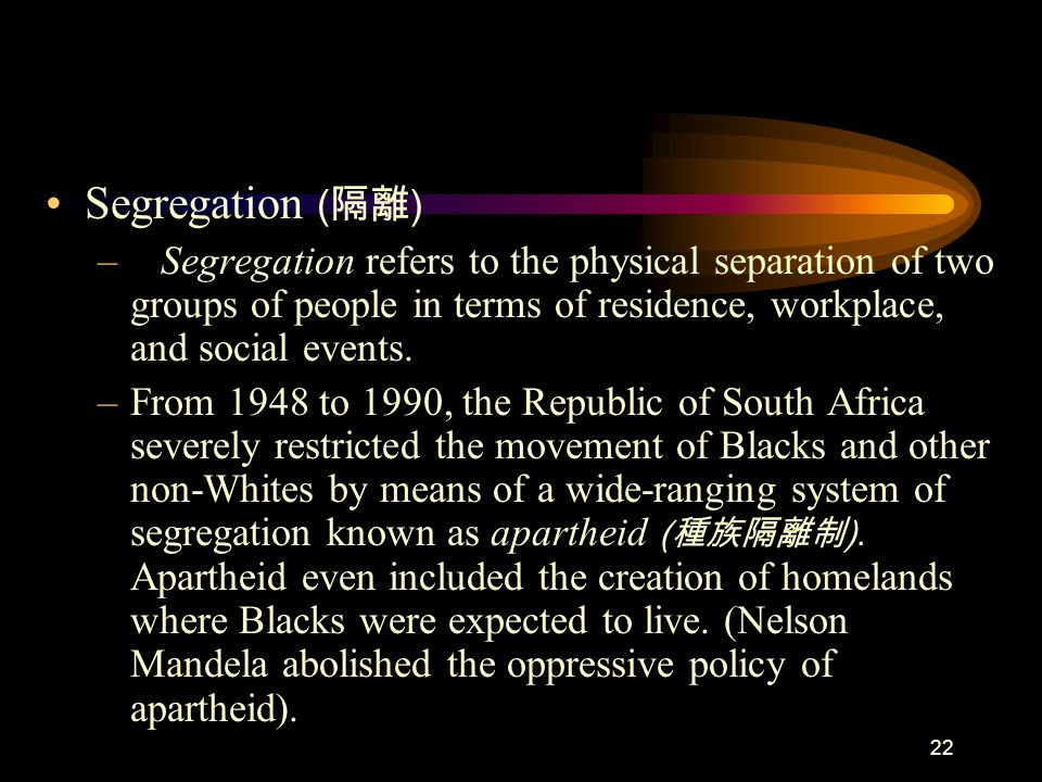 Segregation (隔離) Segregation refers to the physical separation of two groups of people in terms of residence, workplace, and social events.