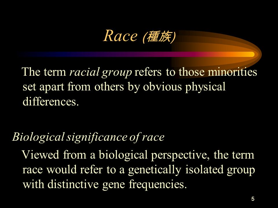 Race (種族) The term racial group refers to those minorities set apart from others by obvious physical differences.
