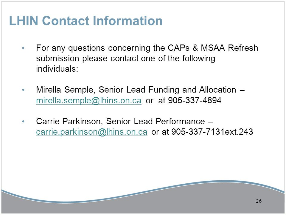 LHIN Contact Information For any questions concerning the CAPs & MSAA Refresh submission please contact one of the following individuals: