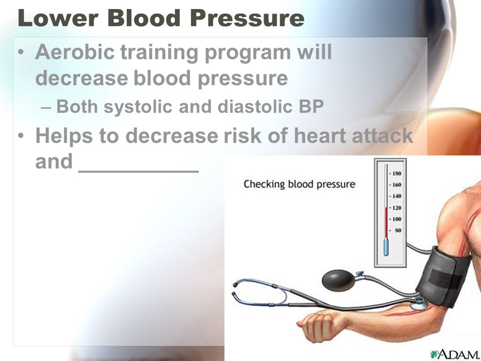 Lower Blood Pressure Aerobic training program will decrease blood pressure. Both systolic and diastolic BP.