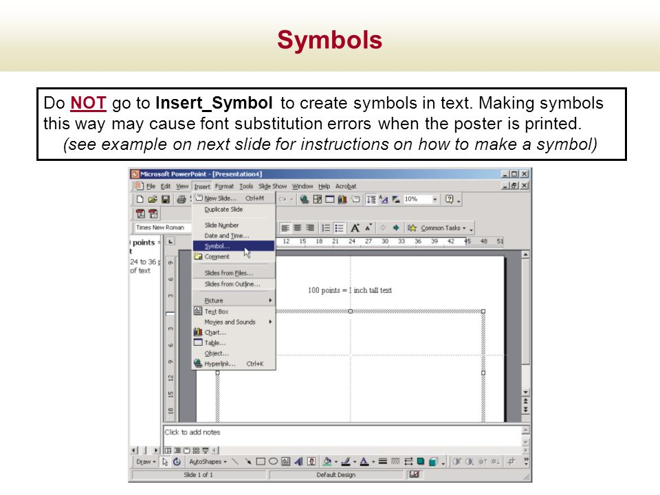 Symbols Do NOT go to Insert_Symbol to create symbols in text. Making symbols this way may cause font substitution errors when the poster is printed.