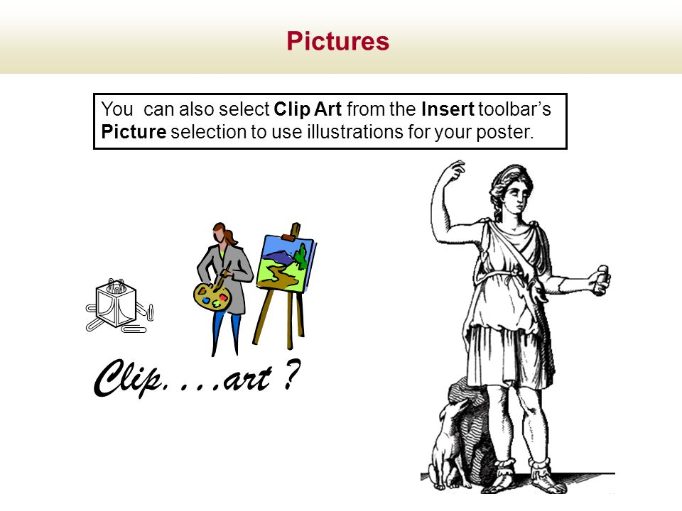 Pictures You can also select Clip Art from the Insert toolbar's. Picture selection to use illustrations for your poster.