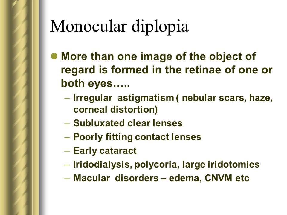 Monocular diplopia More than one image of the object of regard is formed in the retinae of one or both eyes…..