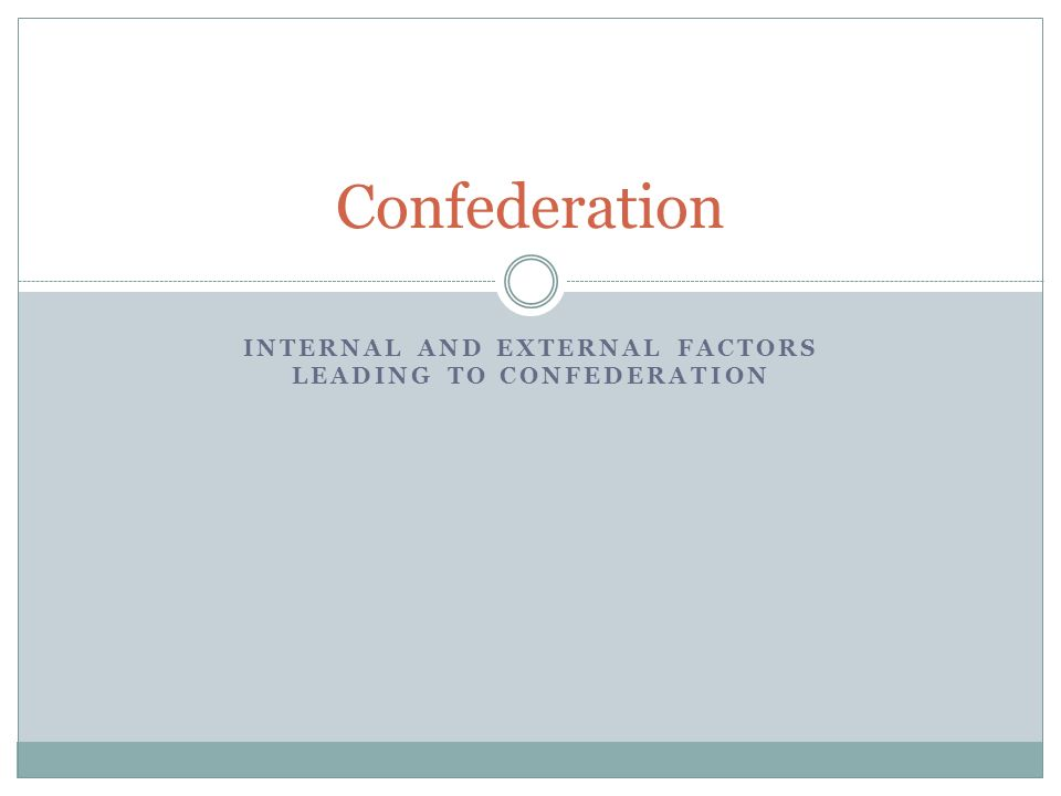 INTERNAL AND EXTERNAL FACTORS LEADING TO CONFEDERATION