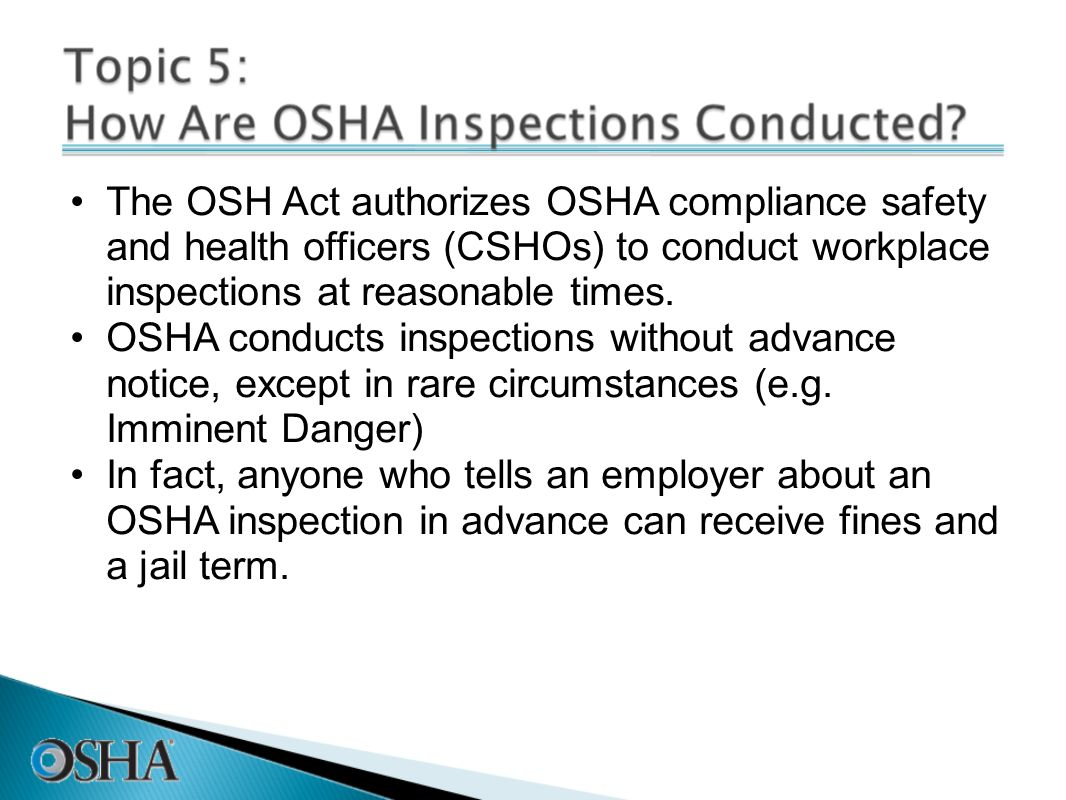 The OSH Act authorizes OSHA compliance safety and health officers (CSHOs) to conduct workplace inspections at reasonable times.