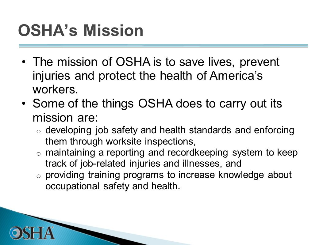 OSHA's Mission The mission of OSHA is to save lives, prevent injuries and protect the health of America's workers.