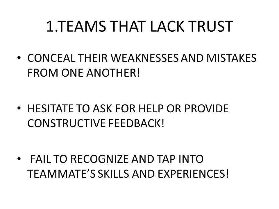 1.TEAMS THAT LACK TRUST CONCEAL THEIR WEAKNESSES AND MISTAKES FROM ONE ANOTHER! HESITATE TO ASK FOR HELP OR PROVIDE CONSTRUCTIVE FEEDBACK!